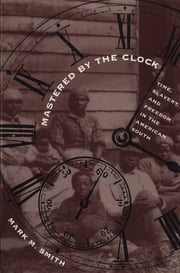 Mastered by the Clock - Time, Slavery, and Freedom in the American South ebook by Mark M. Smith