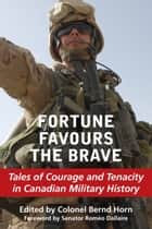 Fortune Favours the Brave - Tales of Courage and Tenacity in Canadian Military History ebook by Colonel Bernd Horn, Senator Romeo Dallaire