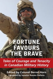 Fortune Favours the Brave - Tales of Courage and Tenacity in Canadian Military History ebook by Colonel Bernd Horn,Senator Romeo Dallaire