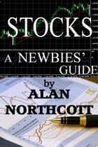 Stocks A Newbies' Guide: An Everyday Guide to the Stock Market ebook by Alan Northcott