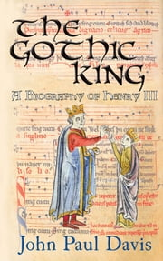 The Gothic King - A Biography of Henry III ebook by John Paul Davis