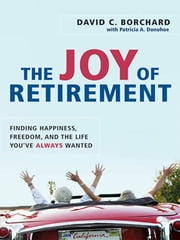 The Joy of Retirement - Finding Happiness, Freedom, and the Life You've Always Wanted ebook by David C. BORCHARD,Patricia A. DONOHOE