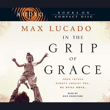 In The Grip Of Grace Audiobook By Max Lucado 9781418591519