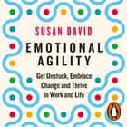 Emotional Agility - Get Unstuck, Embrace Change and Thrive in Work and Life audiobook by Susan David