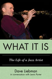 What It Is - The Life of a Jazz Artist ebook by Dave Liebman,Lewis Porter