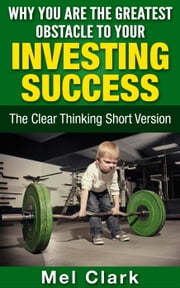 Why You Are the Greatest Obstacle to Your Investing Success - Clear Thinking About Money, #4 ebook by Mel Clark