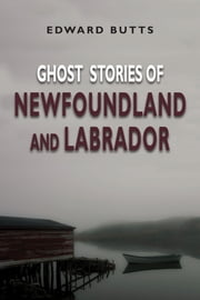 Ghost Stories of Newfoundland and Labrador ebook by Edward Butts