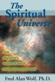 The Spiritual Universe - One Physicists Vision of Spirit, Soul, Matter, and Self ebook by Wolf, PhD, Fred Alan