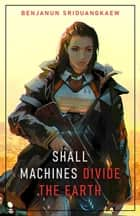 Shall Machines Divide the Earth - Machine Mandate, #3 ebook by Benjanun Sriduangkaew