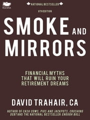 Smoke and Mirrors - Financial Myths That Will Ruin Your Retirement Dreams (8th Edition) ebook by David Trahair