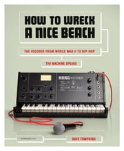How to Wreck a Nice Beach - The Vocoder from World War II to Hip-Hop, The Machine Speaks ebook by Dave Tompkins