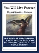 You Will Live Forever ebook by Ernest Shurtleff Holmes