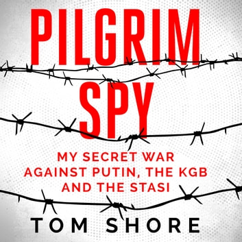 Pilgrim Spy - My secret war against Putin, the KGB and the Stasi audiobook by Tom Shore