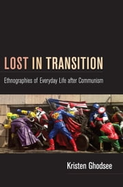 Lost in Transition - Ethnographies of Everyday Life after Communism ebook by Kristen Ghodsee