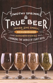 True Beer - Inside the Small, Neighborhood Nanobreweries Changing the World of Craft Beer ebook by Timothy Sprinkle