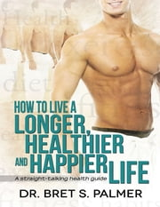 How to Live a Longer Healthier and Happier Life: A Straight Talking Health Guide ebook by Dr. Bret S. Palmer