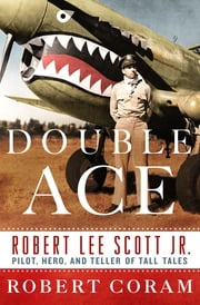 Double Ace - The Life of Robert Lee Scott Jr., Pilot, Hero, and Teller of Tall Tales ebook by Robert Coram