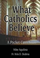 What Catholics Believe - A Pocket Catechism ebook by Mike Aquilina, Fr. Kris D. Stubna