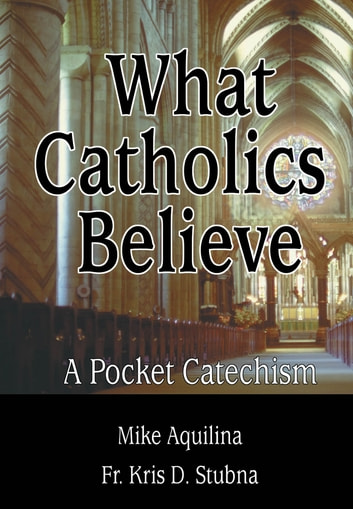 What Catholics Believe - A Pocket Catechism ebook by Mike Aquilina,Fr. Kris D. Stubna