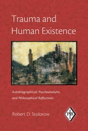 Trauma and Human Existence - Autobiographical, Psychoanalytic, and Philosophical Reflections ebook by Robert D. Stolorow