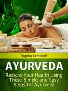 Ayurveda: Restore Your Health Using These Simple and Easy Steps for Ayurveda ebook by Sophia Campbell