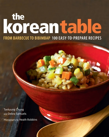 The Korean Table - From Barbecue to Bibimbap 100 Easy-To-Prepare Recipes ebook by Taekyung Chung,Debra Samuels,Heath Robbins