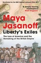 Liberty's Exiles: The Loss of America and the Remaking of the British Empire. ebook by Maya Jasanoff