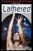 Lathered (M/M Scifi Erotica) ebook by Mina Kelly