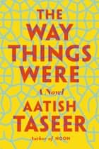 The Way Things Were ebook by Aatish Taseer