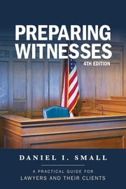 Preparing Witnesses - A Practical Guide for Lawyers and Their Clients ebook by Daniel I. Small
