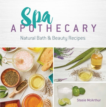 Spa Apothecary - Natural Bath & Beauty Recipes ebook by Stasie McArthur