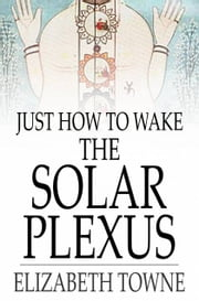 Just How to Wake the Solar Plexus ebook by Elizabeth Towne