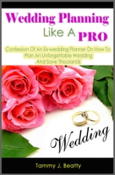Wedding Planning Like A Pro: Confession Of An Ex-wedding Planner On How To Plan An Unforgettable Wedding And Save Thousands ebook by Tammy J. Beatty