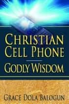 Christian Cell Phone Godly Wisdom ebook by None Grace Dola Balogun None, None Lisa Hainline None