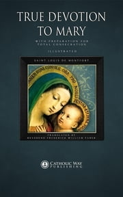 True Devotion to Mary - With Preparation for Total Consecration ebook by Saint Louis de Montfort,Reverend Frederick William Faber,Catholic Way Publishing