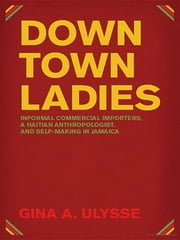 Downtown Ladies: Informal Commercial Importers, a Haitian Anthropologist and Self-Making in Jamaica ebook by Gina A. Ulysse
