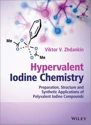 Hypervalent Iodine Chemistry - Preparation, Structure, and Synthetic Applications of Polyvalent Iodine Compounds ebook by Viktor V. Zhdankin