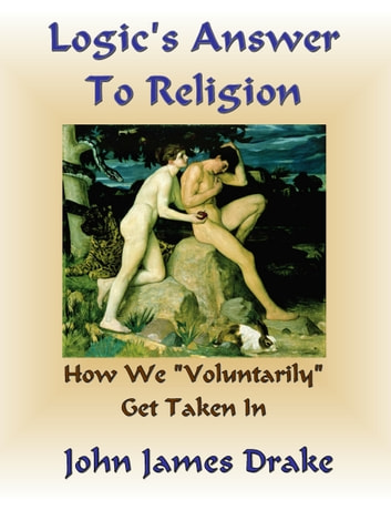 Logic's Answer To Religion: How We Get Taken In ebook by John James Drake