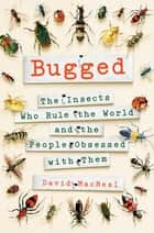 Bugged - The Insects Who Rule the World and the People Obsessed with Them ebook by David MacNeal