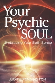 Your Psychic Soul - Embracing Your Sixth Sense ebook by Judith Pennington