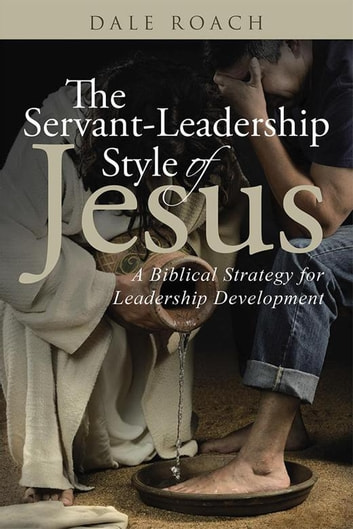 The Servant-Leadership Style of Jesus - A Biblical Strategy for Leadership Development ebook by Dale Roach