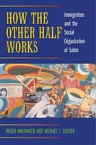 How the Other Half Works ebook by Roger Waldinger,Michael I. Lichter