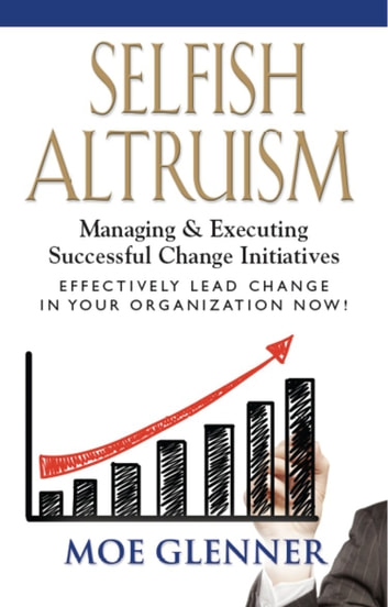 SELFISH ALTRUISM: Managing & Executing Successful Change Initiatives ebook by Moe Glenner