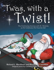 'Twas, with a Twist! - The Continuing Journey with St. Nicholas as He Celebrates His Favorite Gift ebook by Richard L Blackburn,Rhonda D Carnahan,Clement Clarke Moore