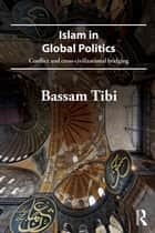 Islam in Global Politics - Conflict and Cross-Civilizational Bridging ebook by Bassam Tibi