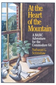 At the Heart of the Mountain - A BASIC Adventure for the Commodore 64 ebook by SCRIMSHAW