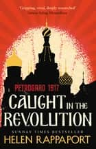 Caught in the Revolution - Petrograd, 1917 ebook by Helen Rappaport