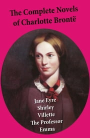 The Complete Novels of Charlotte Brontë: Jane Eyre + Shirley + Villette + The Professor + Emma (unfinished) ebook by Charlotte Brontë