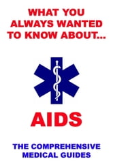 What You Always Wanted To Know About AIDS - The Comprehensive Medical Guides ebook by