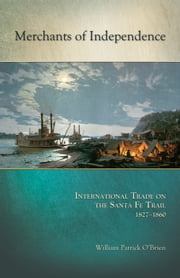Merchants of Independence - International Trade on the Santa Fe Trail, 18271860 ebook by William Patrick O'Brien